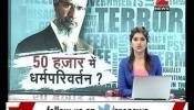 खुलासा! जाकिर नाईक 50 हजार रुपये देकर करता था धर्मपरिवर्तन?
