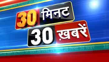 30 मिनट 30 ख़बरें