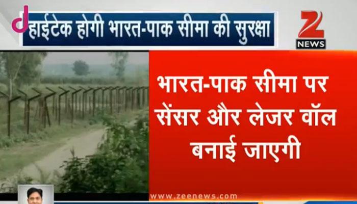 हाईटेक होगी भारत-पाक की सीमा सुरक्षा, बॉर्डर को किया जाएगा सील!